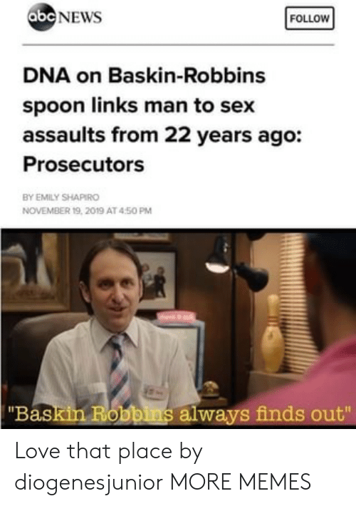 "links: abc NEWS  FOLLOW  DNA on Baskin-Robbins  spoon links man to sex  assaults from 22 years ago:  Prosecutors  BY EMILY SHAPIRO  NOVEMBER 19, 2019 AT 450 PM  ""Baskin Robbins always finds out"" Love that place by diogenesjunior MORE MEMES"