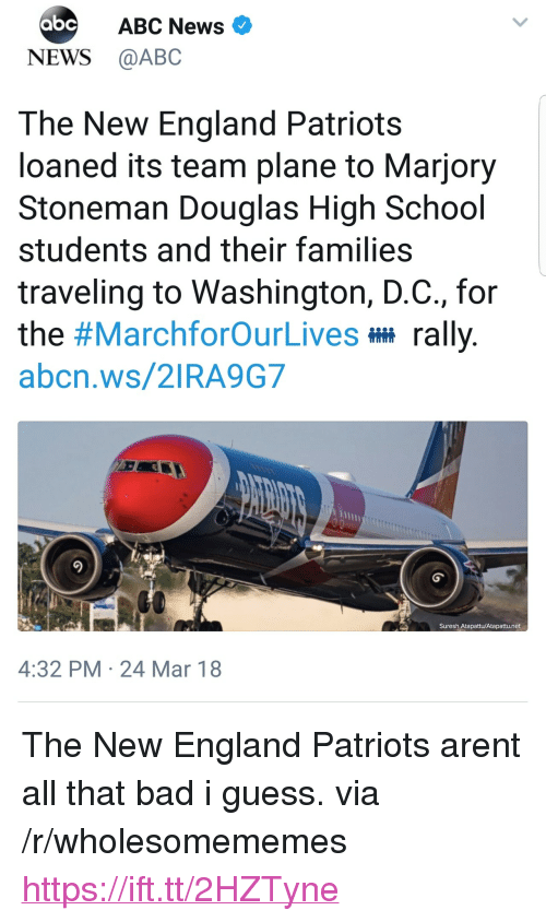 """Abc, Bad, and England: ABC News  NEWS @ABC  The New England Patriots  loaned its team plane to Marjory  Stoneman Douglas High School  students and their families  traveling to Washington, D.C., for  the #MarchforOurLives rally  abcn.ws/2IRA9G7  Suresh Atapattu/Atapattu.net  4:32 PM 24 Mar 18 <p>The New England Patriots arent all that bad i guess. via /r/wholesomememes <a href=""""https://ift.tt/2HZTyne"""">https://ift.tt/2HZTyne</a></p>"""