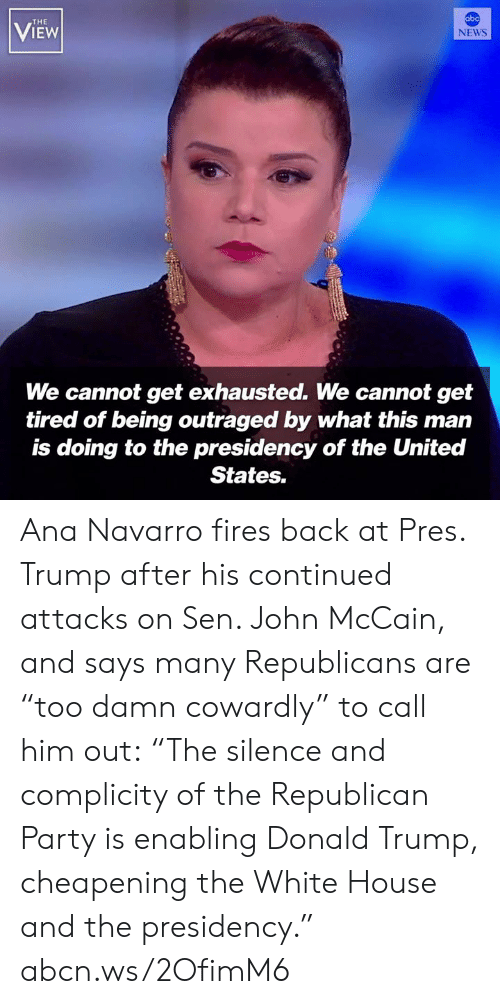 "Republican Party: abc  THE  VIEW  NEWS  We cannot get exhausted. We cannot get  tired of being outraged by what this man  is doing to the presidency of the United  States. Ana Navarro fires back at Pres. Trump after his continued attacks on Sen. John McCain, and says many Republicans are ""too damn cowardly"" to call him out: ""The silence and complicity of the Republican Party is enabling Donald Trump, cheapening the White House and the presidency."" abcn.ws/2OfimM6"