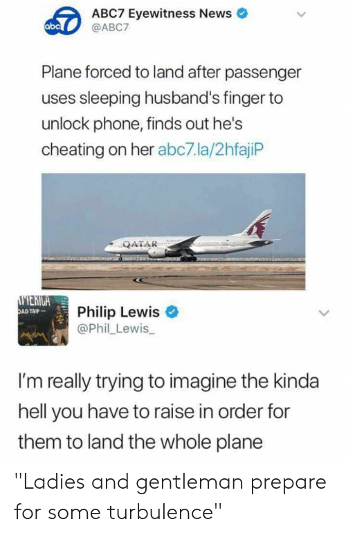 "plane: ABC7 Eyewitness News  @ABC7  abc  Plane forced to land after passenger  uses sleeping husband's finger to  unlock phone, finds out he's  cheating on her abc7.la/2hfajiP  QATAR  MERIGA  OAD TAIP  Philip Lewis  @Phil Lewis  I'm really trying to imagine the kinda  hell you have to raise in order for  them to land the whole plane ""Ladies and gentleman prepare for some turbulence"""