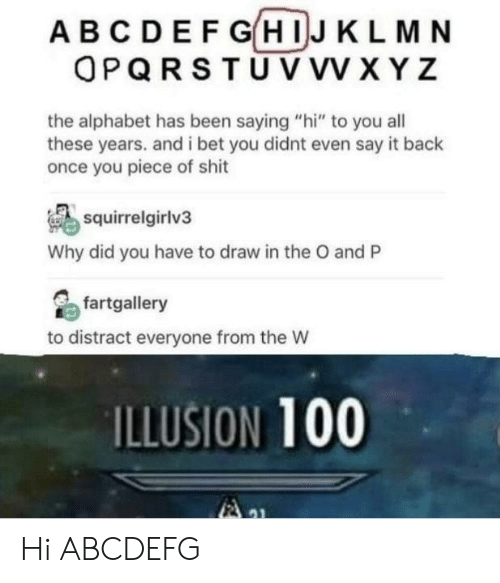 """xyz: ABCDEF GHIJ KLMN  OPQRSTU VVV XYZ  the alphabet has been saying """"hi"""" to you all  these years. and i bet you didnt even say it back  once you piece of shit  squirrelgirlv3  Why did you have to draw in the O and P  fartgallery  to distract everyone from the W  ILLUSION 100 Hi ABCDEFG"""