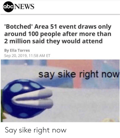 ella: abcNEWS  'Botched' Area 51 event draws only  around 100 people after more than  2 million said they would attend  By Ella Torres  Sep 20, 2019, 11:58 AM ET  say sike right now Say sike right now