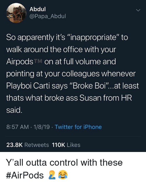 """Apparently, Ass, and Iphone: Abdul  @Papa_Abdul  So apparently it's """"inappropriate"""" to  walk around the office with your  AirpodsTM on at full volume and  pointing at your colleagues whenever  Playboi Carti says """"Broke Boi""""...at least  thats what broke ass Susan from HR  said  8:57 AM.1/8/19 Twitter for iPhone  23.8K Retweets 110K Likes Y'all outta control with these #AirPods 🤦♂️😂"""
