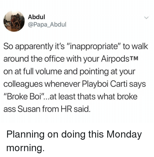 """Apparently, Ass, and Memes: Abdul  @Papa_Abdul  So apparently it's """"inappropriate"""" to walk  around the office with your AirpodsTM  on at full volume and pointing at your  colleagues whenever Playboi Carti says  """"Broke Boi""""...at least thats what broke  ass Susan from HR said Planning on doing this Monday morning."""