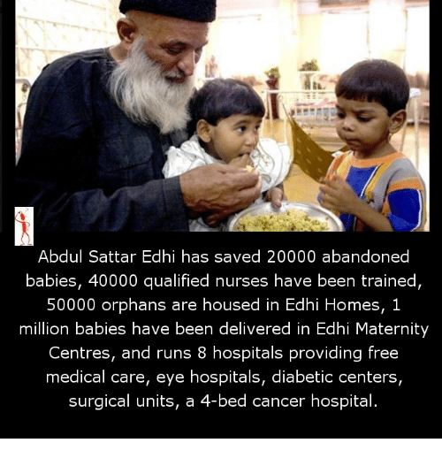 Million Babies: Abdul Sattar Edhi has saved 20000 abandoned  babies, 40000 qualified nurses have been trained,  50000 orphans are housed in Edhi Homes, 1  million babies have been delivered in Edhi Maternity  Centres, and runs 8 hospitals providing free  medical care, eye hospitals, diabetic centers,  surgical units, a  4-bed cancer hospital.