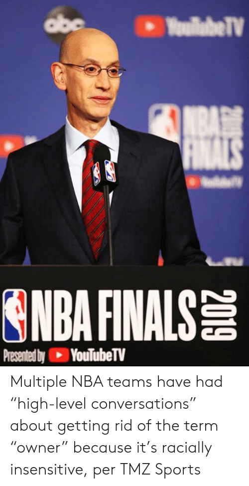 "tmz sports: abe  YoullabeTV  NBA  FINALS  ONDA FINALS  Presented by YouTubeTV Multiple NBA teams have had ""high-level conversations"" about getting rid of the term ""owner"" because it's racially insensitive, per TMZ Sports"