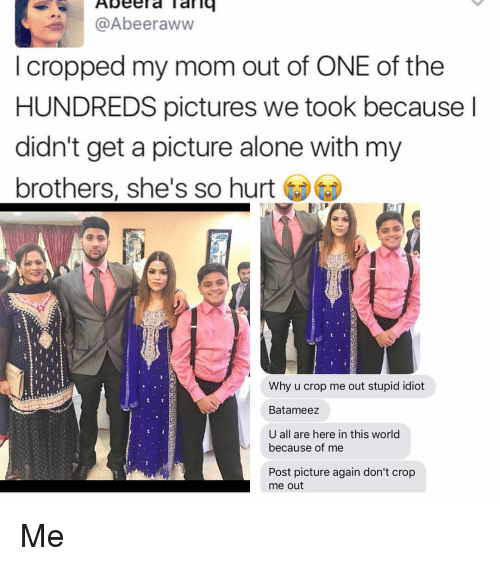 Aww, Memes, and Idiot: Abeerd Tariq  @Abeer aww  cropped my mom out of ONE of the  HUNDREDS pictures we took because  didn't get a picture alone with my  brothers, she's so hurt  Why u crop me out stupid idiot  Batameez  U all are here in this world  because of me  Post picture again don't crop  me out Me