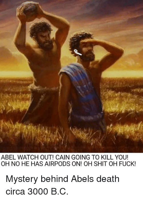 Shit, Watch Out, and Death: ABEL WATCH OUT! CAIN GOING TO KILL YOU!  OH NO HE HAS AIRPODS ON! OH SHIT OH FUCK! Mystery behind Abels death circa 3000 B.C.