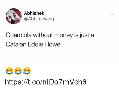 guardiola: Abhishek  @Abhimeyang  Guardiola without money is just a  Catalan Eddie Howe. 😂😂😂 https://t.co/nIDo7mVch6