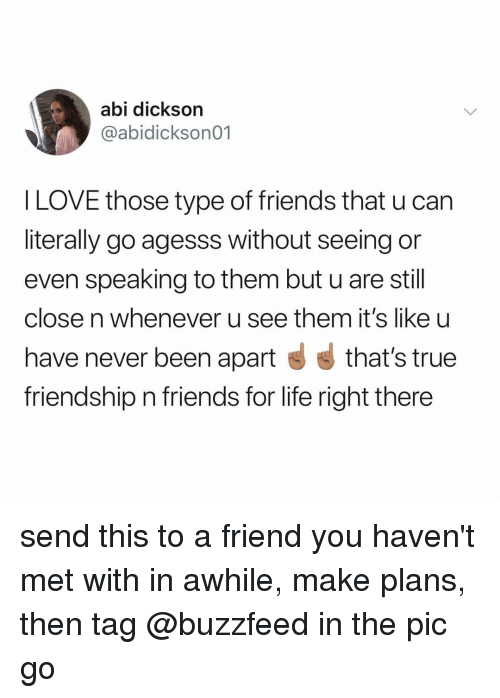true friendship: abi dickson  @abidickson01  l LOVE those type of friends that u can  literally go agesss without seeing or  even speaking to them but u are still  close n whenever u see them it's like u  have never been apart that's true  friendship n friends for life right there send this to a friend you haven't met with in awhile, make plans, then tag @buzzfeed in the pic go