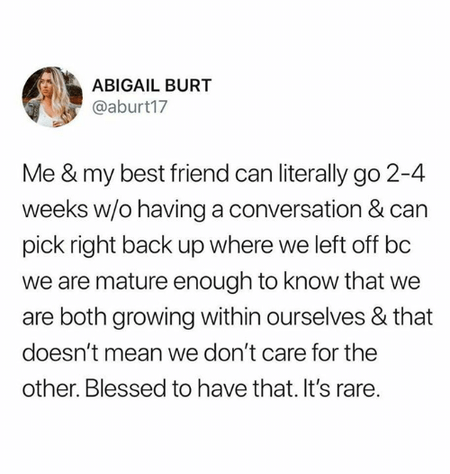 Best Friend, Blessed, and Relationships: ABIGAIL BURT  @aburt17  Me & my best friend can literally go 2-4  weeks w/o having a conversation & can  pick right back up where we left off bc  we are mature enough to know that we  are both growing within ourselves & that  doesn't mean we don't care for the  other. Blessed to have that. It's rare.