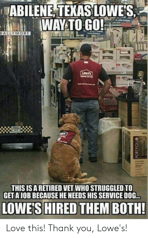 Lowes: ABILENE, TEKAS LOWES  WAYTO GO!  BALLYMORE  THIS ISARETIRED VET WHO STRUGGLED TO  GETAJOB BECAUSE HE NEEDS HIS SERVICE DOG.  LOWE'S HIRED THEM BOTH! Love this! Thank you, Lowe's!