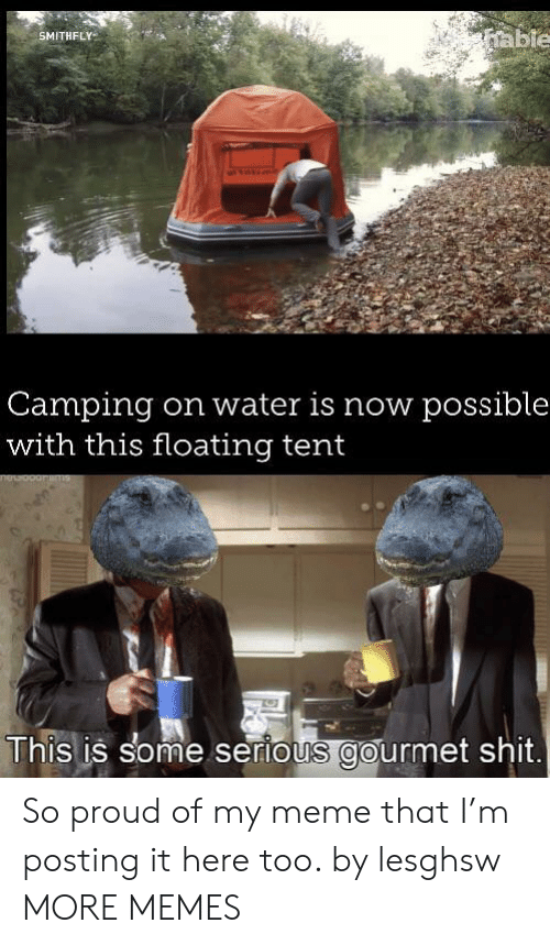 Dank, Meme, and Memes: able  SMITHFLY  Camping  with this floating tent  on water is now possible  This is some serious gourmet shit. So proud of my meme that I'm posting it here too. by lesghsw MORE MEMES