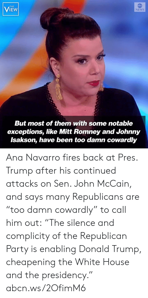 """Donald Trump, Memes, and News: abo  THE  VIEW  NEWS  But most of them with some notable  exceptions, like Mitt Romney and Johnny  Isakson, have been too damn cowardly Ana Navarro fires back at Pres. Trump after his continued attacks on Sen. John McCain, and says many Republicans are """"too damn cowardly"""" to call him out: """"The silence and complicity of the Republican Party is enabling Donald Trump, cheapening the White House and the presidency."""" abcn.ws/2OfimM6"""