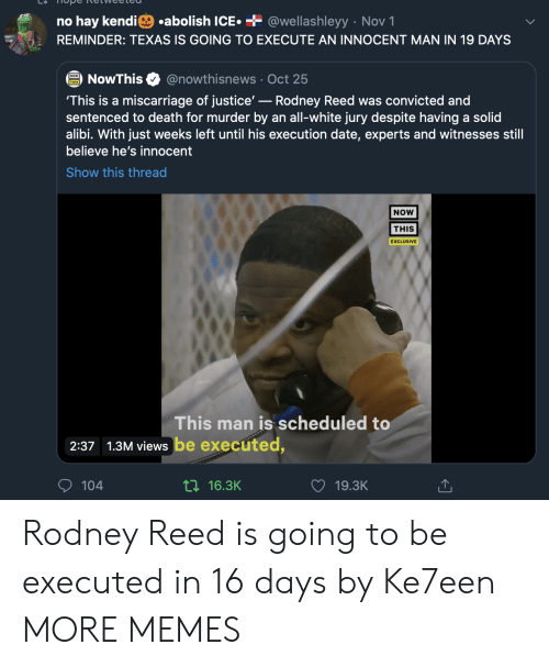 views: .abolish ICE  + @wellashleyy Nov 1  no hay kendi  REMINDER: TEXAS IS GOING TO EXECUTE AN INNOCENT MAN IN 19 DAYS  @nowthisnews Oct 25  NowThis  'This is a miscarriage of justice'-Rodney Reed was convicted and  sentenced to death for murder by an all-white jury despite having a solid  alibi. With just weeks left until his execution date, experts and witnesses still  believe he's innocent  Show this thread  NOW  THIS  EXCLUSIVE  This man is scheduled to  2:37 1.3M views be executed,  104  ti16.3K  19.3K Rodney Reed is going to be executed in 16 days by Ke7een MORE MEMES