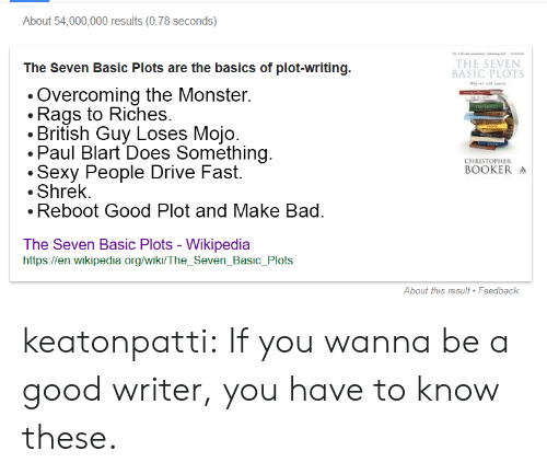 Bad, Monster, and Sexy: About 54,000,000 results(0.78 seconds)  The Seven Basic Plots are the basics of plot-writing.  THE SEVEN  BASIC PLOTS  Overcoming the Monster.  .Rags to Riches.  . British Guv Loses Moio  Paul Blart Does Something  .Sexy People Drive Fast.  Shrek.  Reboot Good Plot and Make Bad  CHRISTOPHER  BOOKER  The Seven Basic Plots - Wikipedia  https://en.wikipedia.org/wiki/ The_Seven_Basic_Plots  About this result Feedback keatonpatti:   If you wanna be a good writer, you have to know these.