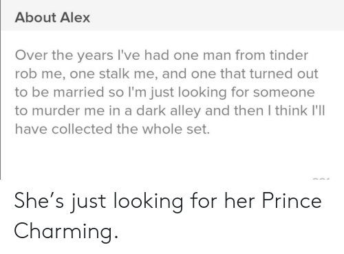 collected: About Alex  Over the years I've had one man from tinder  rob me, one stalk me, and one that turned out  to be married so I'm just looking for someone  to murder me in a dark alley and then I think I'll  have collected the whole set. She's just looking for her Prince Charming.