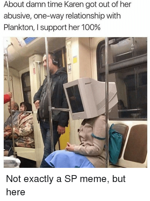 Anaconda, Meme, and Time: About damn time Karen got out of her  abusive, one-way relationship with  Plankton, I support her 100% Not exactly a SP meme, but here