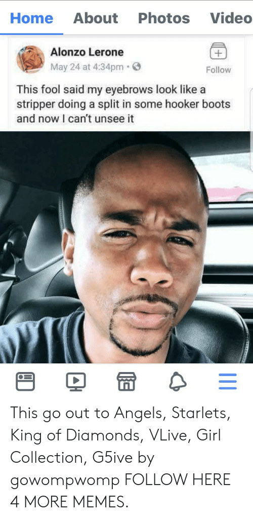 Dank, Hookers, and Memes: About  Photos  Video  Home  Alonzo Lerone  May 24 at 4:34pm  Follow  This fool said my eyebrows look like a  stripper doing a split in some hooker boots  and now I can't unsee it This go out to Angels, Starlets, King of Diamonds, VLive, Girl Collection, G5ive by gowompwomp FOLLOW HERE 4 MORE MEMES.