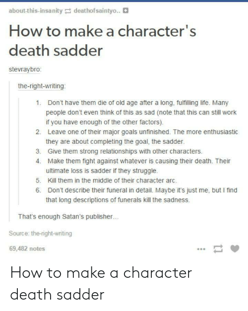 Factors: about-this-insanitydeathofsaintyo..  How to make a character's  death sadder  stevraybro:  the-right-writing  1.  Don't have them die of old age after a long, fulfilling life. Many  people don't even think of this as sad (note that this can still work  if you have enough of the other factors).  Leave one of their major goals unfinished. The more enthusiastic  they are about completing the goal, the sadder.  Give them strong relationships with other characters.  Make them fight against whatever is causing their death. Their  ultimate loss is sadder if they struggle.  2.  3.  4.  5. Kill them in the middle of their character arc  6. Don't describe their funeral in detail. Maybe it's just me, but I find  that long descriptions of funerals kill the sadness.  That's enough Satan's publisher  Source: the-right-writing  69,482 notes How to make a character death sadder