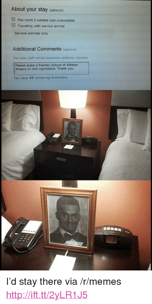 "Alfonso Ribeiro, Animals, and Memes: About your stay (optional)  The room I wanted was unavailable  Traveling with service animal  Service animals only  Additional Comments (optional)  The hotel staff cannot guarantee additional requests  Please place a framed picture of Alfonso  Ribeiro on the nightstand. Thank you  You have 47 remaining characters <p>I'd stay there via /r/memes <a href=""http://ift.tt/2yLR1J5"">http://ift.tt/2yLR1J5</a></p>"