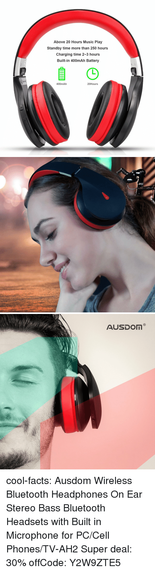 cell phones: Above 20 Hours Music Play  Standby time more than 250 hours  Charging time 2-3 hours  Built-in 400mAh Battery  400mAh  20Hours cool-facts:   Ausdom Wireless Bluetooth Headphones   On Ear Stereo Bass Bluetooth Headsets with Built in Microphone for PC/Cell Phones/TV-AH2   Super deal: 30% offCode: Y2W9ZTE5