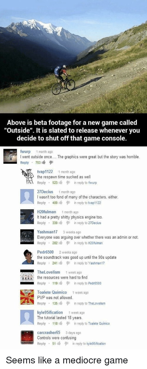 """Mediocre, Game, and Good: Above is beta footage for a new game called  """"Outside"""". It is slated to release whenever you  decide to shut off that game console.  fwurp 1 month ago  I went outside once.. . The graphics were great but the story was horrible.  Reply 703  tvap1122 1 month ago  the respawn time sucked as well  Reply 523n reply to fwurp  27Decius 1 month ago  I wasn't too fond of many of the characters, either.  Reply 400in reply to tvap1122  H20fulman 1 month ago  It had a pretty shitty physics engine too  Reply 330in reply to 27Decius  Yashman17 3 weeks ago  Everyone was arguing over whether there was an admin or not.  Reply 282in reply to H20fulman  Pedr6500 2 weeks ago  the soundtrack was good up until the 90s update  Reply 241in reply to Yashman17  TheLovelism  1 week ago  Athe resources were hard to find  Reply 119in reply to Pedr6500  Toalete Quimico 1 week ago  PVP was not allowed  Reply 135in reply to TheLovelism  kyle 5ification 1 week ago  The tutorial lasted 18 years.  Reply 118in reply to Toalete Quimico  carcrasher65 3 days ago  Controls were confusing  Reply 51in reply to kyle9Sification Seems like a mediocre game"""