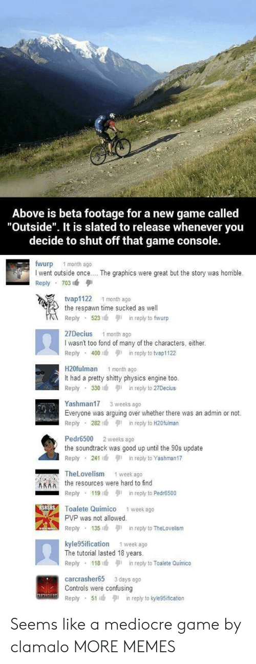 """Dank, Mediocre, and Memes: Above is beta footage for a new game called  """"Outside"""". It is slated to release whenever you  decide to shut off that game console.  fwurp 1 month ago  I went outside once.. . The graphics were great but the story was horrible.  Reply 703  tvap1122 1 month ago  the respawn time sucked as well  Reply 523n reply to fwurp  27Decius 1 month ago  I wasn't too fond of many of the characters, either.  Reply 400in reply to tvap1122  H20fulman 1 month ago  It had a pretty shitty physics engine too  Reply 330in reply to 27Decius  Yashman17 3 weeks ago  Everyone was arguing over whether there was an admin or not.  Reply 282in reply to H20fulman  Pedr6500 2 weeks ago  the soundtrack was good up until the 90s update  Reply 241in reply to Yashman17  TheLovelism  1 week ago  Athe resources were hard to find  Reply 119in reply to Pedr6500  Toalete Quimico 1 week ago  PVP was not allowed  Reply 135in reply to TheLovelism  kyle 5ification 1 week ago  The tutorial lasted 18 years.  Reply 118in reply to Toalete Quimico  carcrasher65 3 days ago  Controls were confusing  Reply 51in reply to kyle9Sification Seems like a mediocre game by clamalo MORE MEMES"""