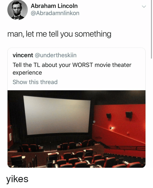 Abraham Lincoln, Abraham, and Girl: Abraham Lincoln  @Abradamnlinkorn  man, let me tell you something  vincent @undertheskiin  Tell the TL about your WORST movie theater  experience  Show this thread yikes