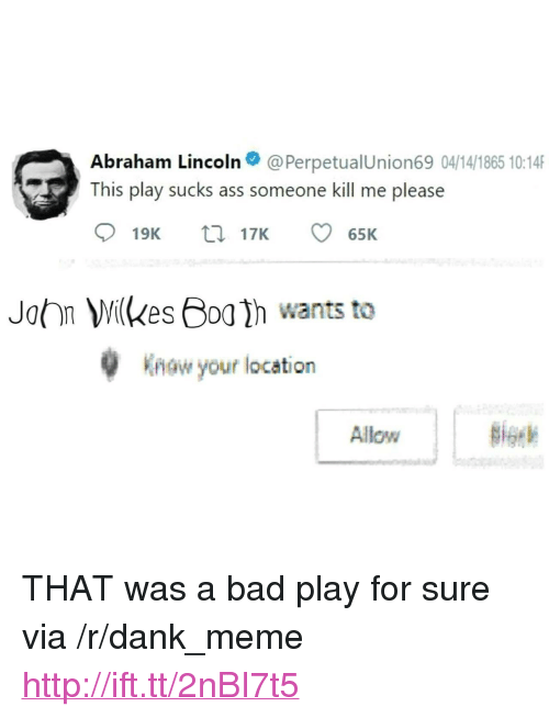"Abraham Lincoln, Ass, and Bad: Abraham Lincoln@PerpetualUnion69 04/14/1865 10:14  This play sucks ass someone kill me please  John ilkes h wants to  Know your location  Allow <p>THAT was a bad play for sure via /r/dank_meme <a href=""http://ift.tt/2nBI7t5"">http://ift.tt/2nBI7t5</a></p>"