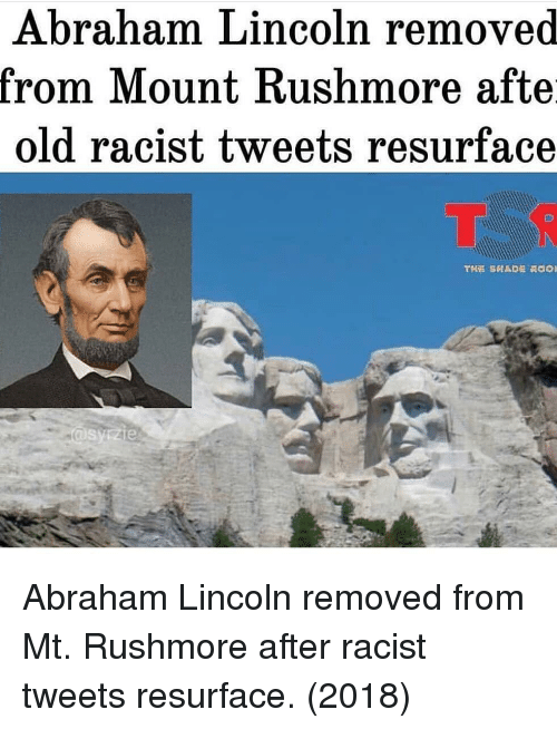 Rushmore: Abraham Lincoln removed  rom IMount Kushmore afte  old racist tweets resurface Abraham Lincoln removed from Mt. Rushmore after racist tweets resurface. (2018)