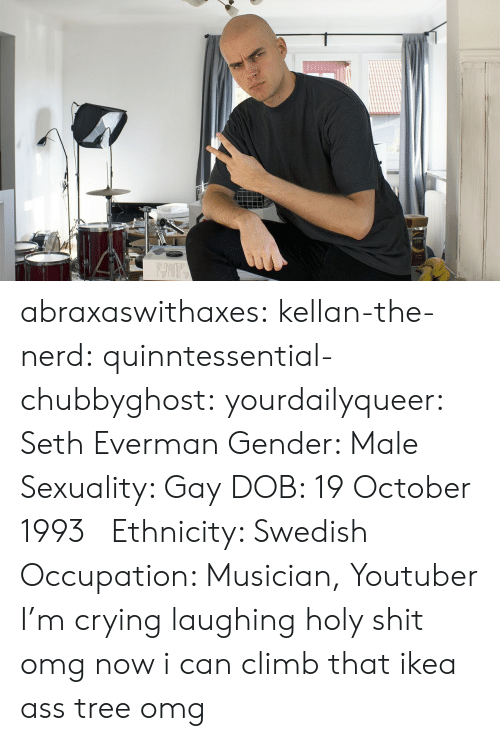Ass, Crying, and Ikea: abraxaswithaxes:  kellan-the-nerd:  quinntessential-chubbyghost:   yourdailyqueer:  Seth Everman  Gender: Male  Sexuality: Gay  DOB: 19 October 1993      Ethnicity: Swedish  Occupation: Musician, Youtuber      I'm crying laughing holy shit   omg now i can climb that ikea ass tree omg