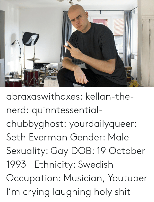 Crying, Meme, and Nerd: abraxaswithaxes:  kellan-the-nerd:  quinntessential-chubbyghost:   yourdailyqueer:  Seth Everman  Gender: Male  Sexuality: Gay  DOB: 19 October 1993      Ethnicity: Swedish  Occupation: Musician, Youtuber      I'm crying laughing holy shit