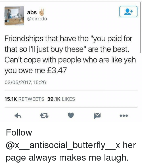 "Alwaysed: abs  @birrrdo  Friendships that have the ""you paid for  that so I'll just buy these"" are the best.  Can't cope with people who are like yah  you owe me £3.47  03/05/2017, 15:26  15.1K RETWEETS 39.1K LIKES  17 Follow @x__antisocial_butterfly__x her page always makes me laugh."