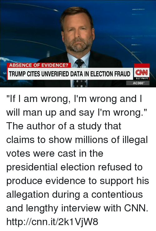"presidential elections: ABSENCE OF EVIDENCE?  TRUMP CITES UNVERIFIED DATA IN ELECTION FRAUD  CNN  5:17 PM PT  AC360° ""If I am wrong, I'm wrong and I will man up and say I'm wrong."" The author of a study that claims to show millions of illegal votes were cast in the presidential election refused to produce evidence to support his allegation during a contentious and lengthy interview with CNN. http://cnn.it/2k1VjW8"