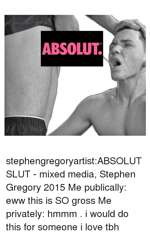 absolut: ABSOLUT. stephengregoryartist:ABSOLUT SLUT - mixed media, Stephen Gregory 2015 Me publically: eww this is SO gross Me privately: hmmm . i would do this for someone i love tbh