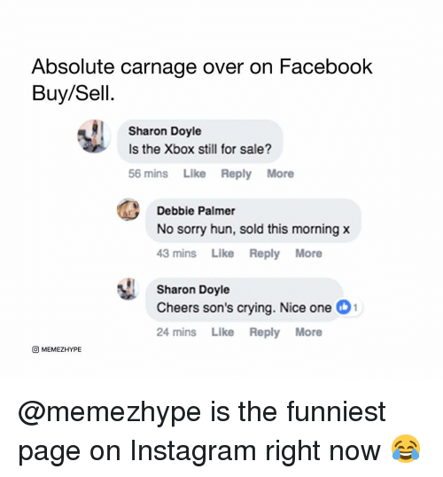 Crying, Facebook, and Instagram: Absolute carnage over on Facebook  Buy/Sell.  Sharon Doyle  Is the Xbox still for sale?  56 mins Like Reply More  Debbie Palmer  No sorry hun, sold this morning x  43 mins Like Reply More  Sharon Doyle  Cheers son's crying. Nice one 1  24 mins Like Reply More  O MEMEZHYPE @memezhype is the funniest page on Instagram right now 😂
