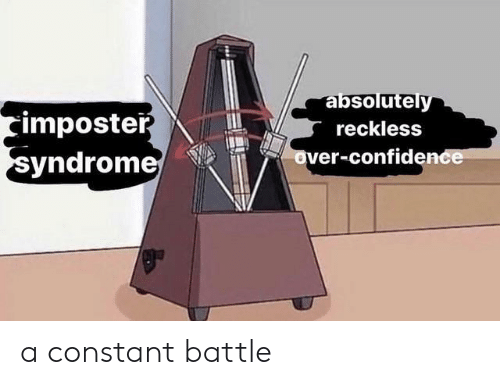 syndrome: absolutely  imposter  syndrome  reckless  over-confidence a constant battle