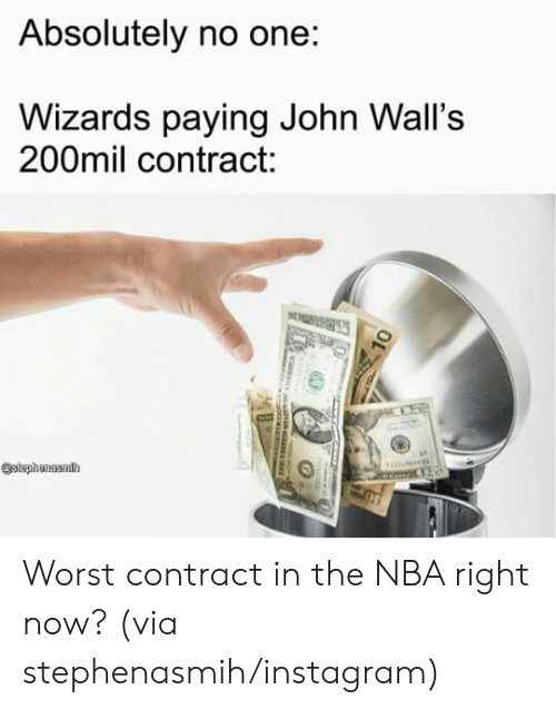 Instagram, Nba, and Wizards: Absolutely no one:  Wizards paying John Wall's  200mil contract:  stephanuamh Worst contract in the NBA right now? (via stephenasmih/instagram)