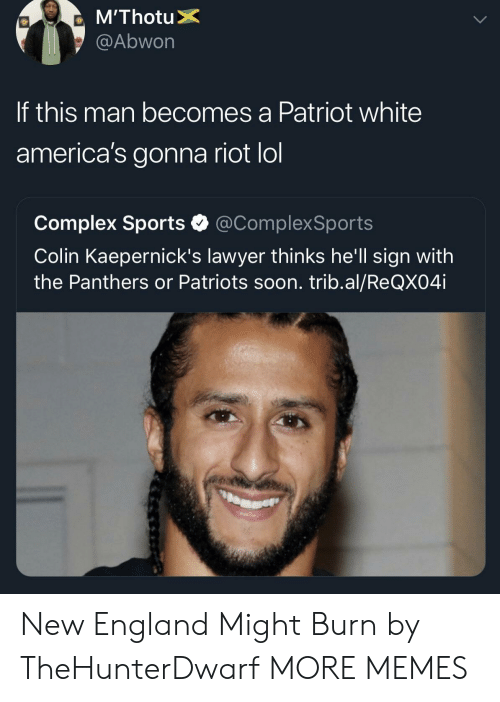 Colin: @Abwon  If this man becomes a Patriot white  america's gonna riot lol  Complex Sports @ComplexSports  Colin Kaepernick's lawyer thinks he'll sign with  the Panthers or Patriots soon. trib.al/ReQX04i New England Might Burn by TheHunterDwarf MORE MEMES