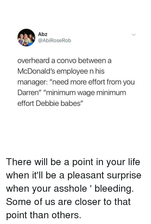 "Life, McDonalds, and Babes: Abz  @AbiRoseRob  overheard a convo between a  McDonald's employee n his  manager: ""need more effort from you  Darren"" ""minimum wage minimum  effort Debbie babes"" There will be a point in your life when it'll be a pleasant surprise when your asshole 𝘪𝘴𝘯'𝘵 bleeding. Some of us are closer to that point than others."
