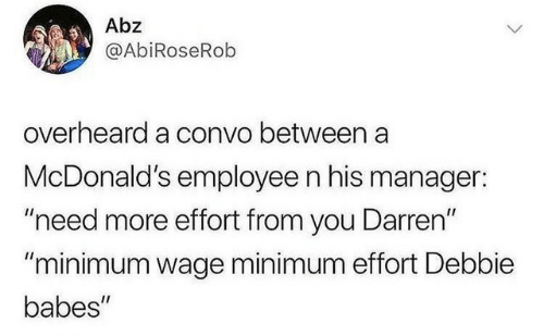 "McDonalds, Babes, and Minimum Wage: Abz  @AbiRoseRob  overheard a convo between a  McDonald's employee n his manager:  ""need more effort from you Darren""  ""minimum wage minimum effort Debbie  babes"""