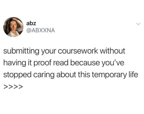 Life, Proof, and Read: abz  @ABXXNA  submitting your coursework without  having it proof read because you've  stopped caring about this temporary life