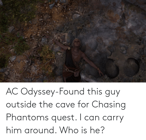the cave: AC Odyssey-Found this guy outside the cave for Chasing Phantoms quest. I can carry him around. Who is he?
