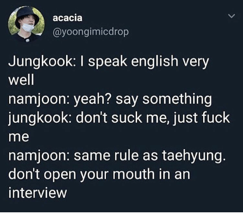 Namjoon: acacia  @yoongimicdrop  Jungkook: I speak english very  well  namjoon: yeah? say something  jungkook: don't suck me, just fuck  me  namjoon: same rule as taehyung.  don't open your mouth in an  interview