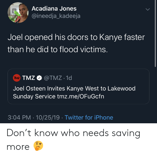 Kanye: Acadiana Jones  @ineedja_kadeeja  Joel opened his doors to Kanye faster  than he did to flood victims.  TMZ TMZ@TMZ 1d  Joel Osteen Invites Kanye West to Lakewood  Sunday Service tmz.me/OFuGcfn  3:04 PM 10/25/19 Twitter for iPhone Don't know who needs saving more 🤔