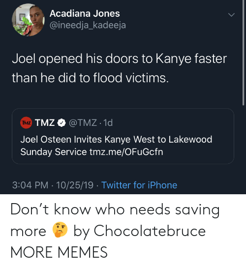 Kanye: Acadiana Jones  @ineedja_kadeeja  Joel opened his doors to Kanye faster  than he did to flood victims.  TMZ TMZ@TMZ 1d  Joel Osteen Invites Kanye West to Lakewood  Sunday Service tmz.me/OFuGcfn  3:04 PM 10/25/19 Twitter for iPhone Don't know who needs saving more 🤔 by Chocolatebruce MORE MEMES