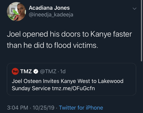 Kanye West: Acadiana Jones  @ineedja_kadeeja  Joel opened his doors to Kanye faster  than he did to flood victims.  TMZ TMZ O @TMZ · 1d  Joel Osteen Invites Kanye West to Lakewood  Sunday Service tmz.me/OFuGcfn  3:04 PM · 10/25/19 · Twitter for iPhone