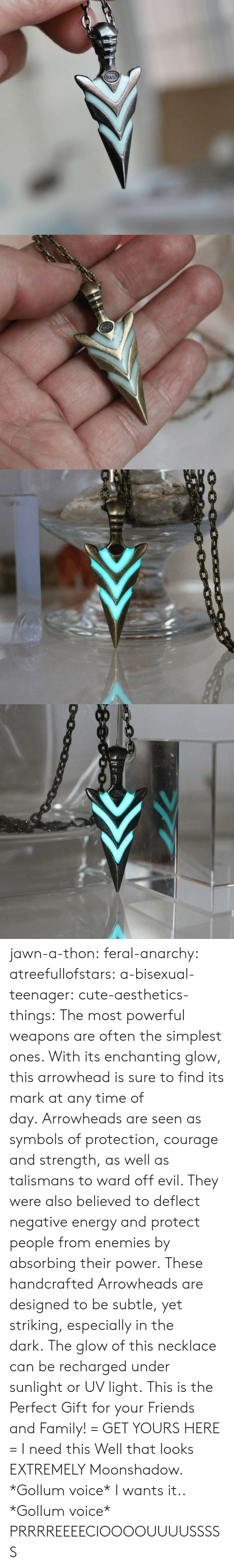 Cute, Energy, and Family: acc   0000c0 jawn-a-thon:  feral-anarchy:  atreefullofstars:   a-bisexual-teenager:  cute-aesthetics-things:  The most powerful weapons are often the simplest ones. With its enchanting glow, this arrowhead is sure to find its mark at any time of day. Arrowheads are seen as symbols of protection, courage and strength, as well as talismans to ward off evil. They were also believed to deflect negative energy and protect people from enemies by absorbing their power. These handcrafted Arrowheads are designed to be subtle, yet striking, especially in the dark. The glow of this necklace can be recharged under sunlight or UV light. This is the Perfect Gift for your Friends and Family! = GET YOURS HERE =   I need this  Well that looks EXTREMELY Moonshadow.   *Gollum voice* I wants it..  *Gollum voice* PRRRREEEECIOOOOUUUUSSSSS