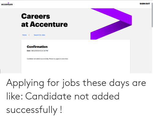 Date, Home, and Jobs: accenture  SIGN OUT  Careers  at Accenture  Search for Jobs  Home  Confirmation  Date: 08/12/2019 6:22:10 PM  Candidate not added successfully. Please try again in some time. Applying for jobs these days are like: Candidate not added successfully !